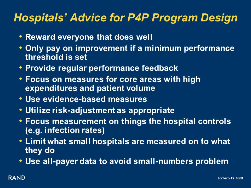 Sorbero-12 0608 Hospitals Advice for P4P Program Design Reward everyone that does well Only pay on improvement if a minimum performance threshold is set Provide regular performance feedback Focus on measures for core areas with high expenditures and patient volume Use evidence-based measures Utilize risk-adjustment as appropriate Focus measurement on things the hospital controls (e.g.