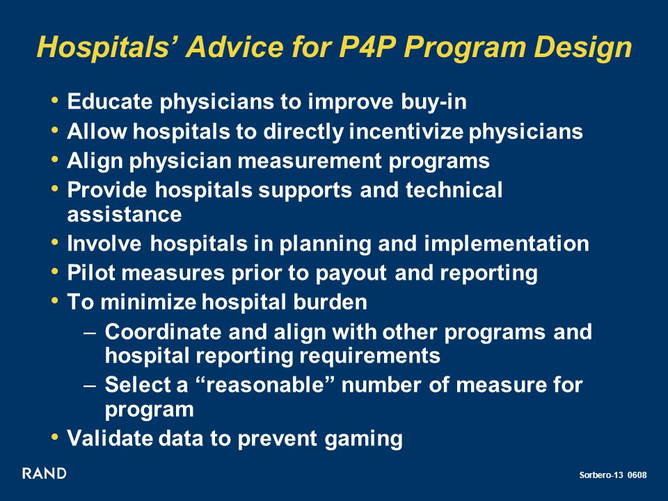 Sorbero-13 0608 Hospitals Advice for P4P Program Design Educate physicians to improve buy-in Allow hospitals to directly incentivize physicians Align physician measurement programs Provide hospitals supports and technical assistance Involve hospitals in planning and implementation Pilot measures prior to payout and reporting To minimize hospital burden –Coordinate and align with other programs and hospital reporting requirements –Select a reasonable number of measure for program Validate data to prevent gaming