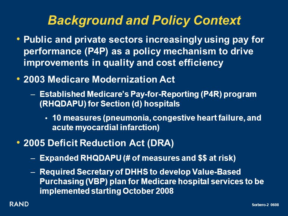 Sorbero-2 0608 Background and Policy Context Public and private sectors increasingly using pay for performance (P4P) as a policy mechanism to drive improvements in quality and cost efficiency 2003 Medicare Modernization Act –Established Medicares Pay-for-Reporting (P4R) program (RHQDAPU) for Section (d) hospitals 10 measures (pneumonia, congestive heart failure, and acute myocardial infarction) 2005 Deficit Reduction Act (DRA) –Expanded RHQDAPU (# of measures and $$ at risk) –Required Secretary of DHHS to develop Value-Based Purchasing (VBP) plan for Medicare hospital services to be implemented starting October 2008