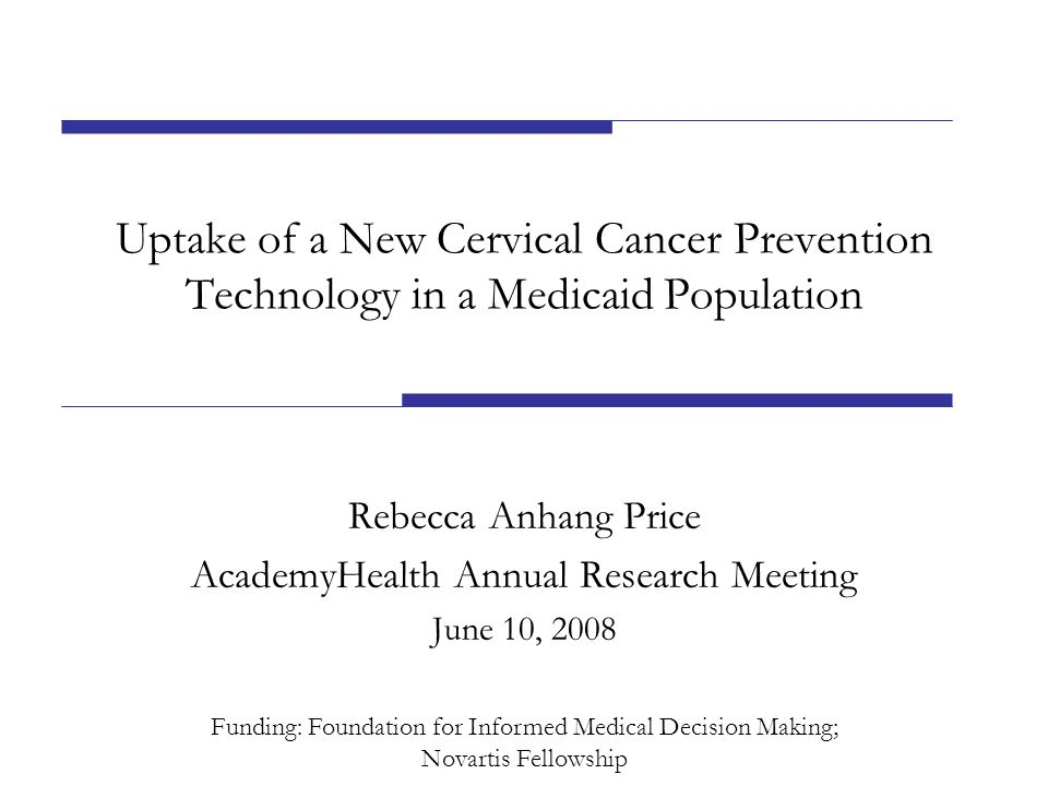 Uptake of a New Cervical Cancer Prevention Technology in a Medicaid Population Rebecca Anhang Price AcademyHealth Annual Research Meeting June 10, 2008 Funding: Foundation for Informed Medical Decision Making; Novartis Fellowship