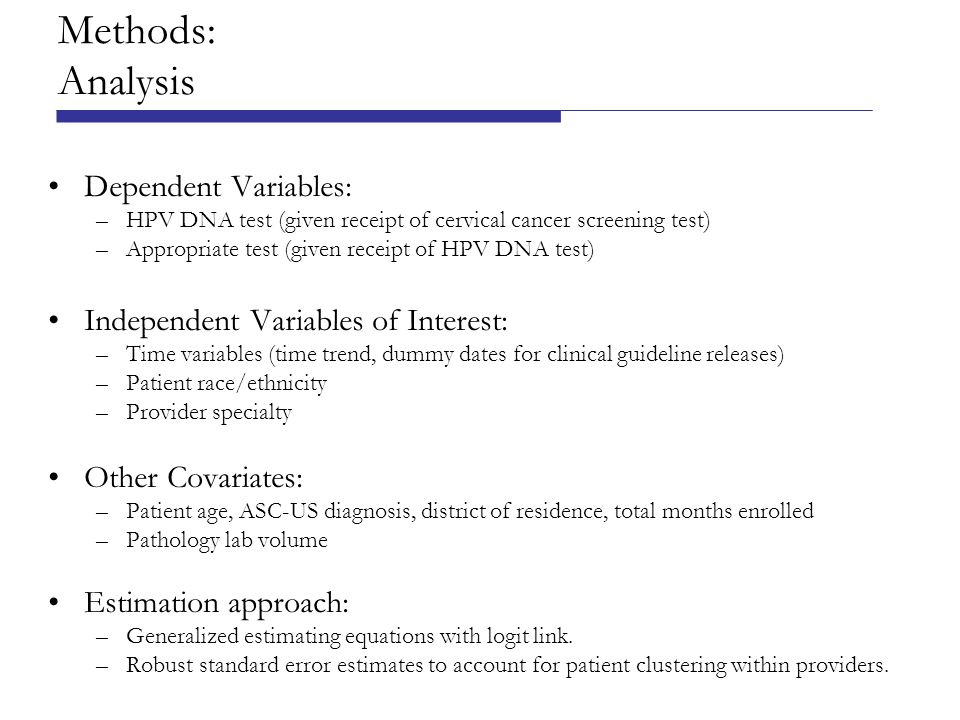 Methods: Analysis Dependent Variables: –HPV DNA test (given receipt of cervical cancer screening test) –Appropriate test (given receipt of HPV DNA test) Independent Variables of Interest: –Time variables (time trend, dummy dates for clinical guideline releases) –Patient race/ethnicity –Provider specialty Other Covariates: –Patient age, ASC-US diagnosis, district of residence, total months enrolled –Pathology lab volume Estimation approach: –Generalized estimating equations with logit link.