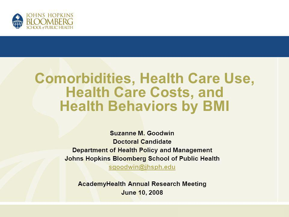 Comorbidities, Health Care Use, Health Care Costs, and Health Behaviors by BMI Suzanne M. Goodwin Doctoral Candidate Department of Health Policy and M