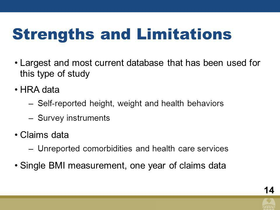 14 Strengths and Limitations Largest and most current database that has been used for this type of study HRA data –Self-reported height, weight and health behaviors –Survey instruments Claims data –Unreported comorbidities and health care services Single BMI measurement, one year of claims data