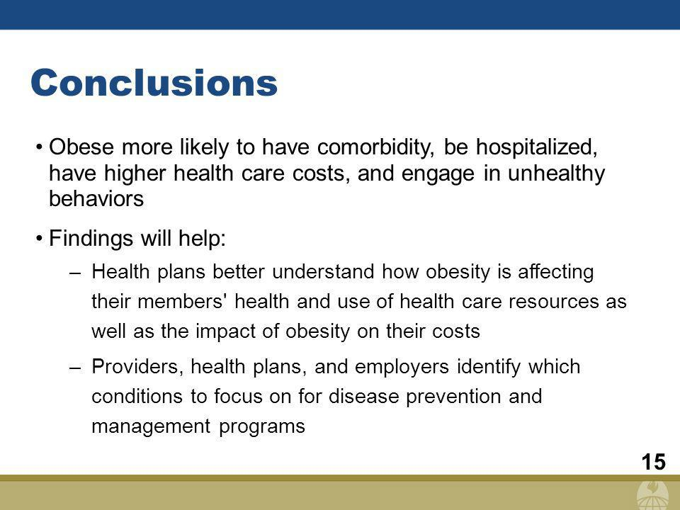 15 Conclusions Obese more likely to have comorbidity, be hospitalized, have higher health care costs, and engage in unhealthy behaviors Findings will help: –Health plans better understand how obesity is affecting their members health and use of health care resources as well as the impact of obesity on their costs –Providers, health plans, and employers identify which conditions to focus on for disease prevention and management programs