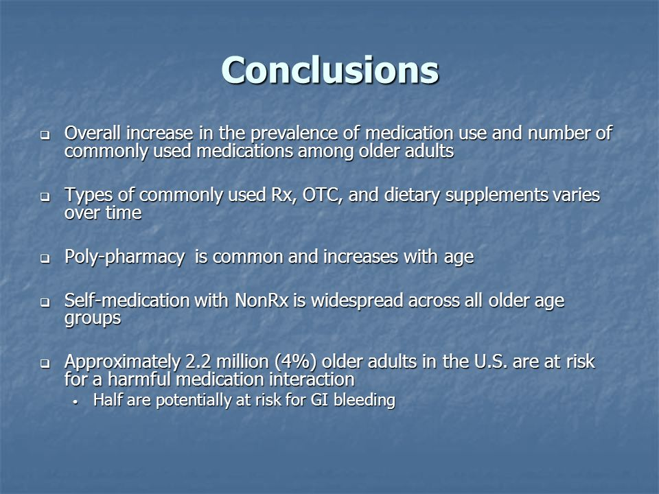 Conclusions Overall increase in the prevalence of medication use and number of commonly used medications among older adults Overall increase in the prevalence of medication use and number of commonly used medications among older adults Types of commonly used Rx, OTC, and dietary supplements varies over time Types of commonly used Rx, OTC, and dietary supplements varies over time Poly-pharmacy is common and increases with age Poly-pharmacy is common and increases with age Self-medication with NonRx is widespread across all older age groups Self-medication with NonRx is widespread across all older age groups Approximately 2.2 million (4%) older adults in the U.S.