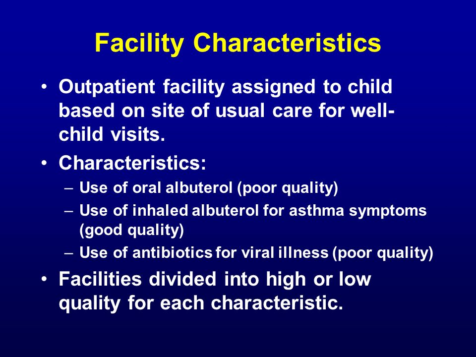 Facility Characteristics Outpatient facility assigned to child based on site of usual care for well- child visits. Characteristics: –Use of oral albut