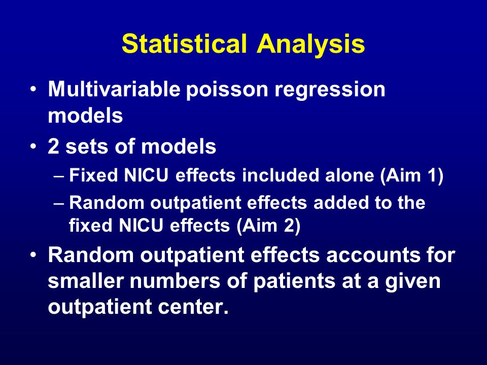 Statistical Analysis Multivariable poisson regression models 2 sets of models –Fixed NICU effects included alone (Aim 1) –Random outpatient effects ad