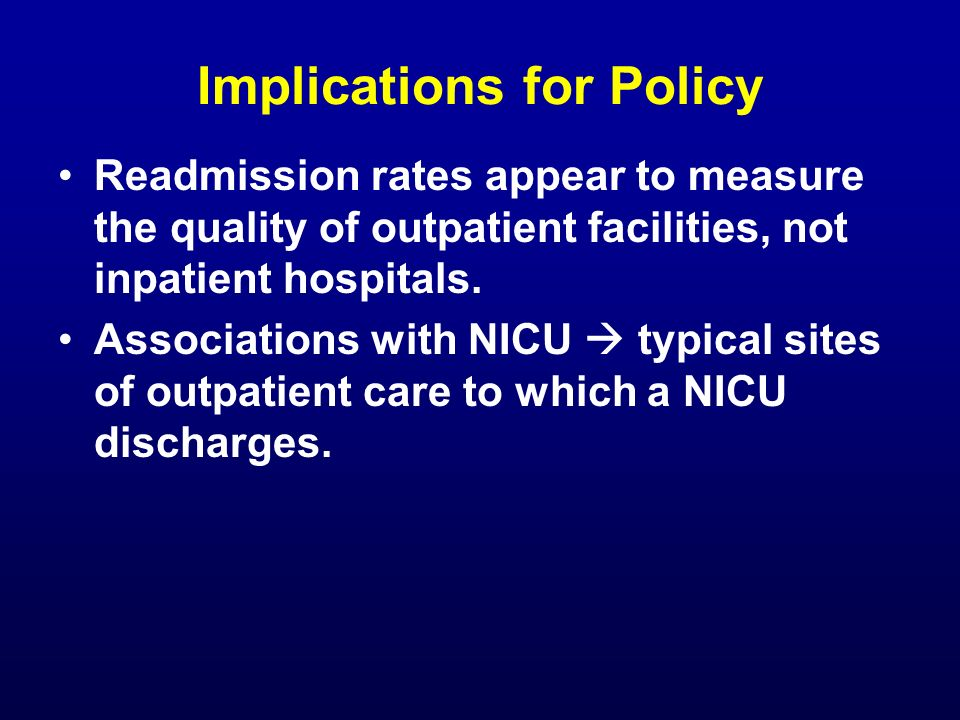 Implications for Policy Readmission rates appear to measure the quality of outpatient facilities, not inpatient hospitals. Associations with NICU typi