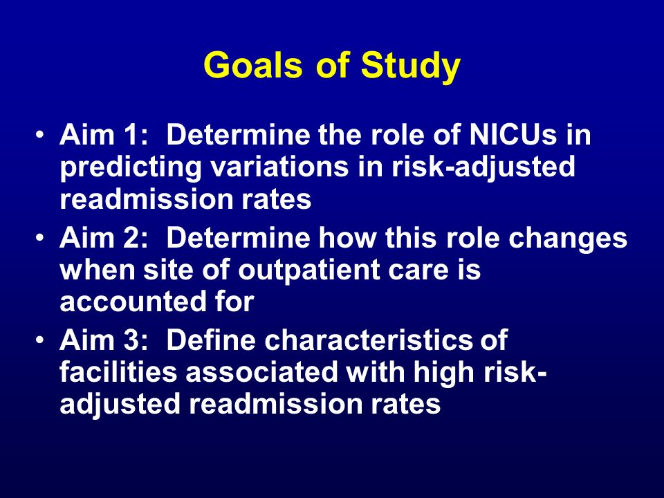 Goals of Study Aim 1: Determine the role of NICUs in predicting variations in risk-adjusted readmission rates Aim 2: Determine how this role changes w