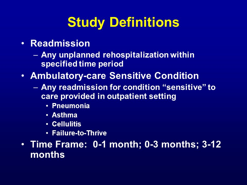 Study Definitions Readmission –Any unplanned rehospitalization within specified time period Ambulatory-care Sensitive Condition –Any readmission for c