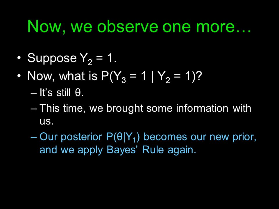 Now, we observe one more… Suppose Y 2 = 1. Now, what is P(Y 3 = 1 | Y 2 = 1)? –Its still θ. –This time, we brought some information with us. –Our post
