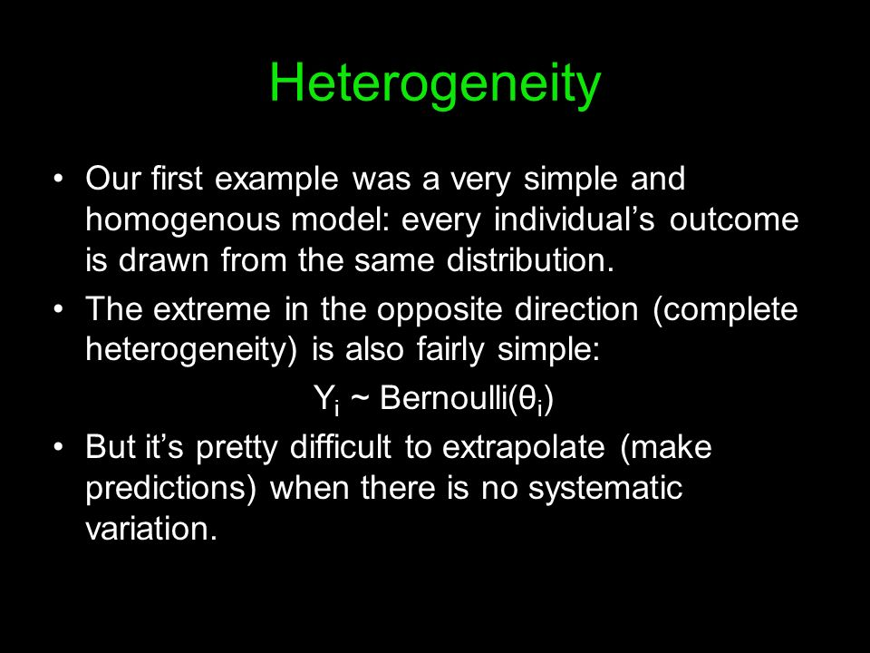 Heterogeneity Our first example was a very simple and homogenous model: every individuals outcome is drawn from the same distribution. The extreme in