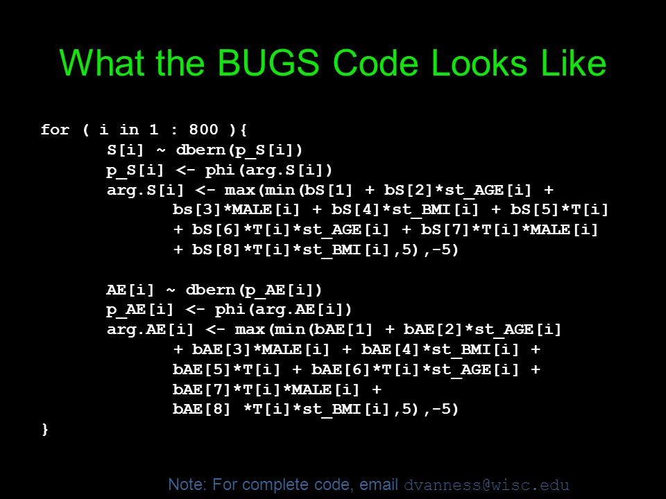 What the BUGS Code Looks Like for ( i in 1 : 800 ){ S[i] ~ dbern(p_S[i]) p_S[i] <- phi(arg.S[i]) arg.S[i] <- max(min(bS[1] + bS[2]*st_AGE[i] + bs[3]*M