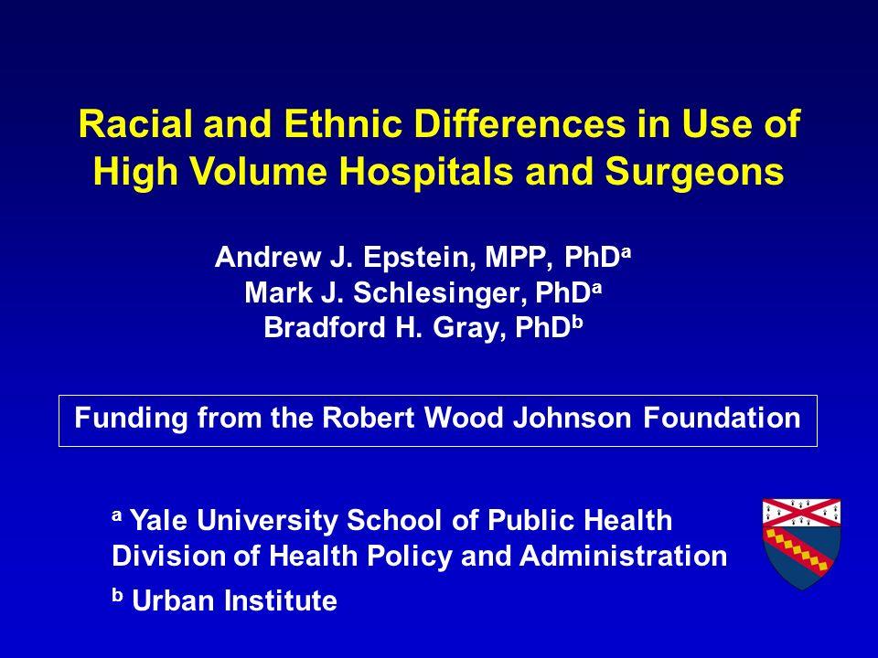 Andrew J. Epstein, MPP, PhD a Mark J. Schlesinger, PhD a Bradford H. Gray, PhD b a Yale University School of Public Health Division of Health Policy a