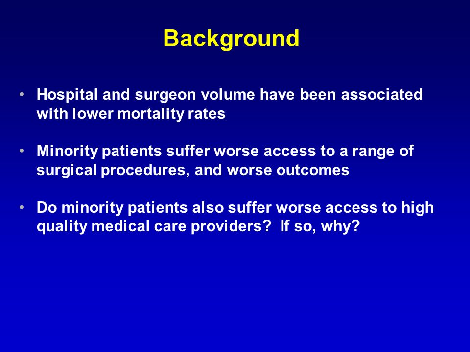 Background Hospital and surgeon volume have been associated with lower mortality rates Minority patients suffer worse access to a range of surgical procedures, and worse outcomes Do minority patients also suffer worse access to high quality medical care providers.