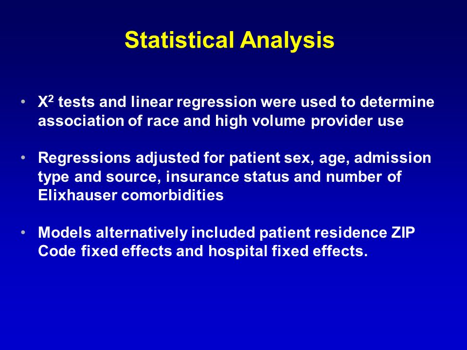 Statistical Analysis Χ 2 tests and linear regression were used to determine association of race and high volume provider use Regressions adjusted for patient sex, age, admission type and source, insurance status and number of Elixhauser comorbidities Models alternatively included patient residence ZIP Code fixed effects and hospital fixed effects.