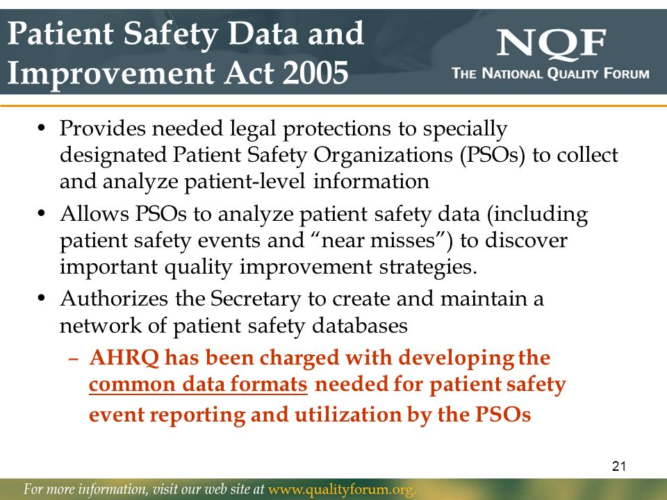 21 Patient Safety Data and Improvement Act 2005 Provides needed legal protections to specially designated Patient Safety Organizations (PSOs) to colle