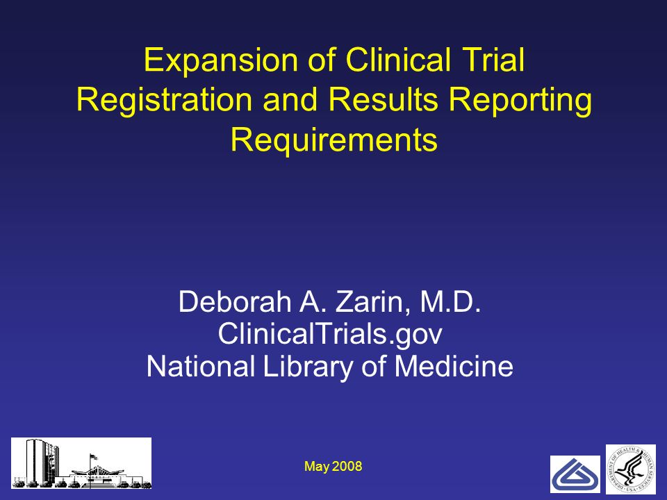 May 20081 Expansion of Clinical Trial Registration and Results Reporting Requirements Deborah A. Zarin, M.D. ClinicalTrials.gov National Library of Me