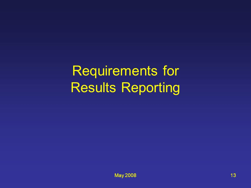 May 200813 Requirements for Results Reporting