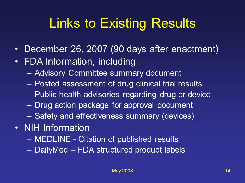 May 200814 Links to Existing Results December 26, 2007 (90 days after enactment) FDA Information, including –Advisory Committee summary document –Posted assessment of drug clinical trial results –Public health advisories regarding drug or device –Drug action package for approval document –Safety and effectiveness summary (devices) NIH Information –MEDLINE - Citation of published results –DailyMed – FDA structured product labels