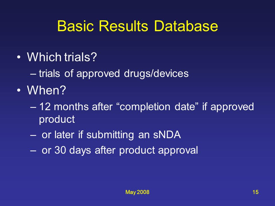 May 200815 Basic Results Database Which trials? –trials of approved drugs/devices When? –12 months after completion date if approved product – or late