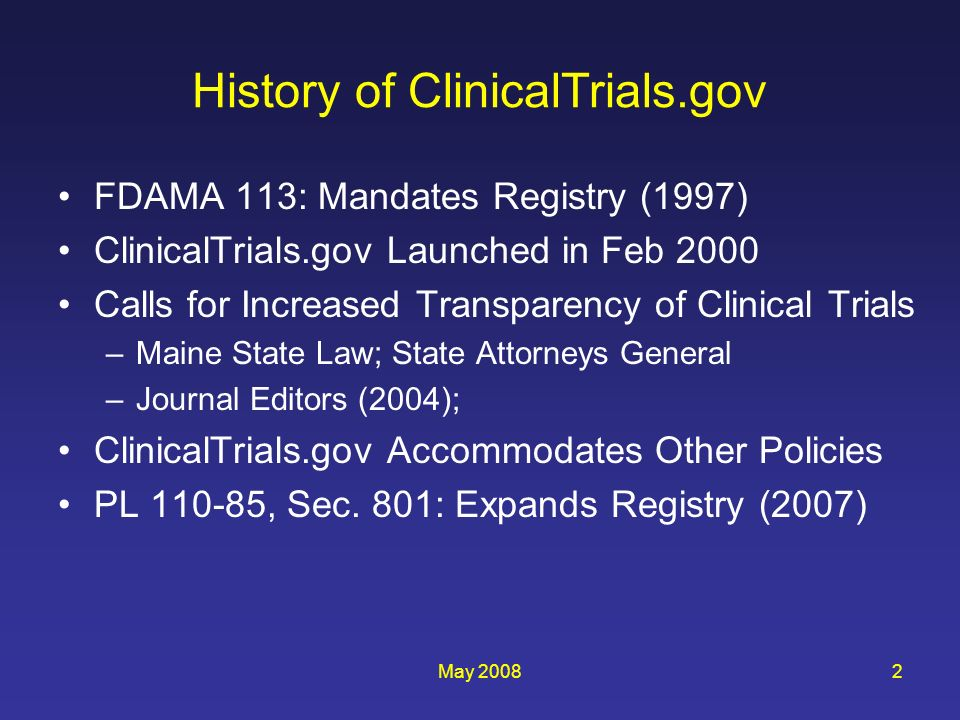 May 20082 History of ClinicalTrials.gov FDAMA 113: Mandates Registry (1997) ClinicalTrials.gov Launched in Feb 2000 Calls for Increased Transparency o
