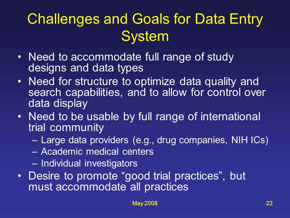 May 200822 Challenges and Goals for Data Entry System Need to accommodate full range of study designs and data types Need for structure to optimize data quality and search capabilities, and to allow for control over data display Need to be usable by full range of international trial community –Large data providers (e.g., drug companies, NIH ICs) –Academic medical centers –Individual investigators Desire to promote good trial practices, but must accommodate all practices
