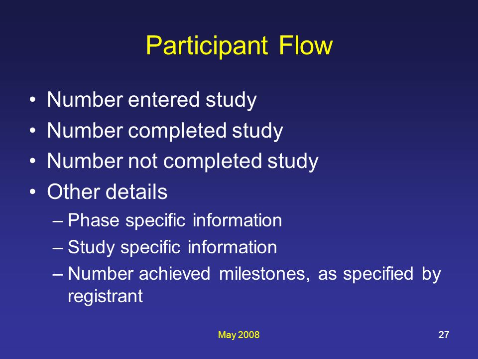 May 200827 Participant Flow Number entered study Number completed study Number not completed study Other details –Phase specific information –Study specific information –Number achieved milestones, as specified by registrant