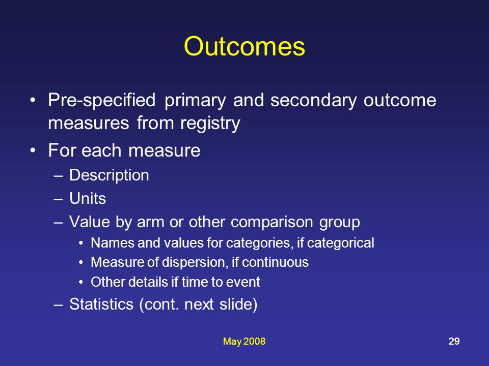 May 200829 Outcomes Pre-specified primary and secondary outcome measures from registry For each measure –Description –Units –Value by arm or other com