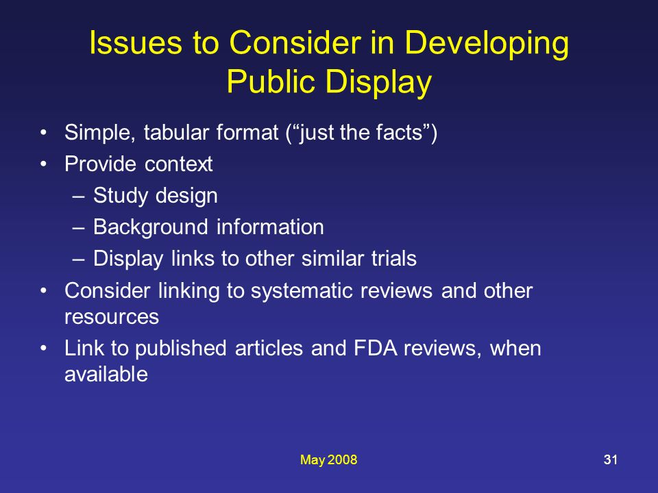 May 200831 Issues to Consider in Developing Public Display Simple, tabular format (just the facts) Provide context –Study design –Background information –Display links to other similar trials Consider linking to systematic reviews and other resources Link to published articles and FDA reviews, when available