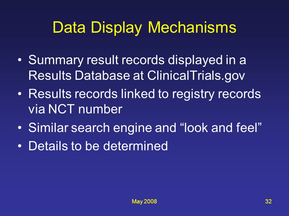May 200832 Data Display Mechanisms Summary result records displayed in a Results Database at ClinicalTrials.gov Results records linked to registry records via NCT number Similar search engine and look and feel Details to be determined