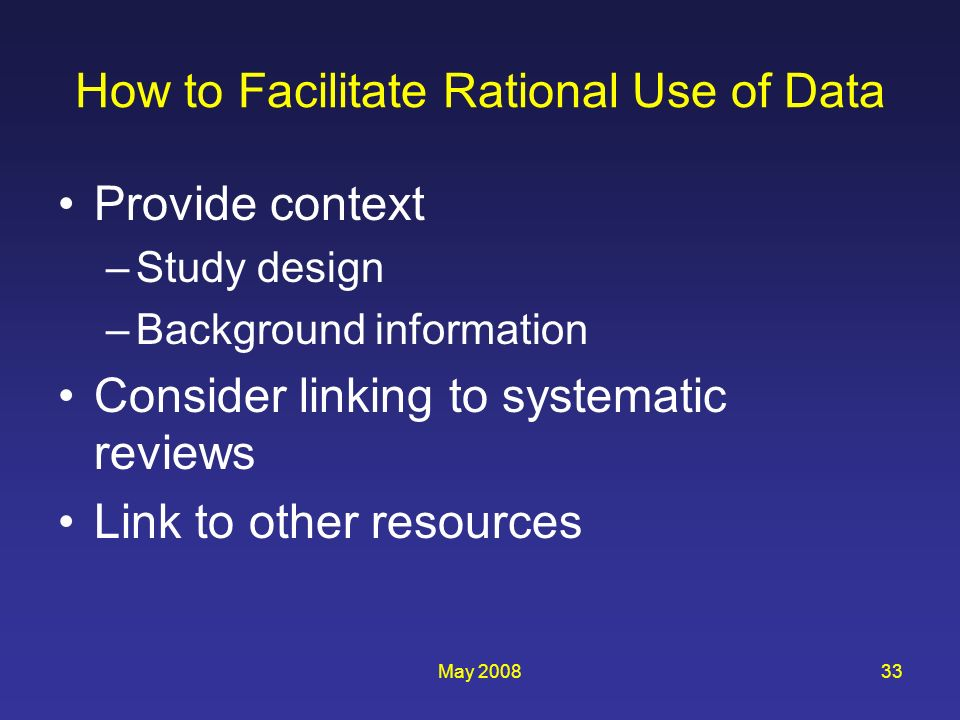 May 200833 How to Facilitate Rational Use of Data Provide context –Study design –Background information Consider linking to systematic reviews Link to