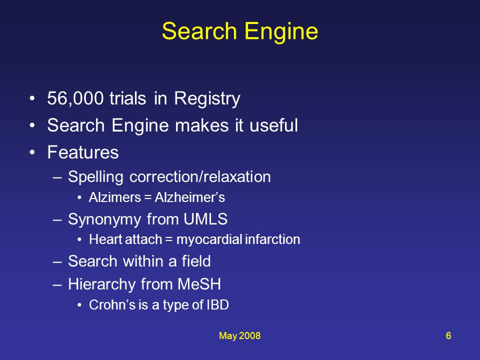 May 20086 Search Engine 56,000 trials in Registry Search Engine makes it useful Features –Spelling correction/relaxation Alzimers = Alzheimers –Synonymy from UMLS Heart attach = myocardial infarction –Search within a field –Hierarchy from MeSH Crohns is a type of IBD