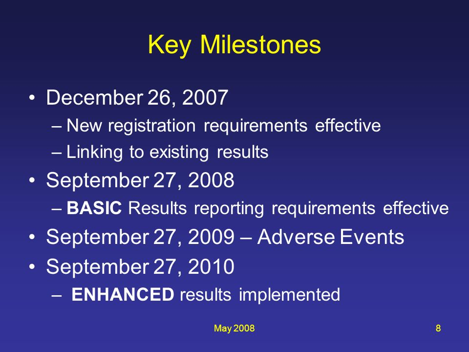 May 20088 Key Milestones December 26, 2007 –New registration requirements effective –Linking to existing results September 27, 2008 –BASIC Results reporting requirements effective September 27, 2009 – Adverse Events September 27, 2010 – ENHANCED results implemented