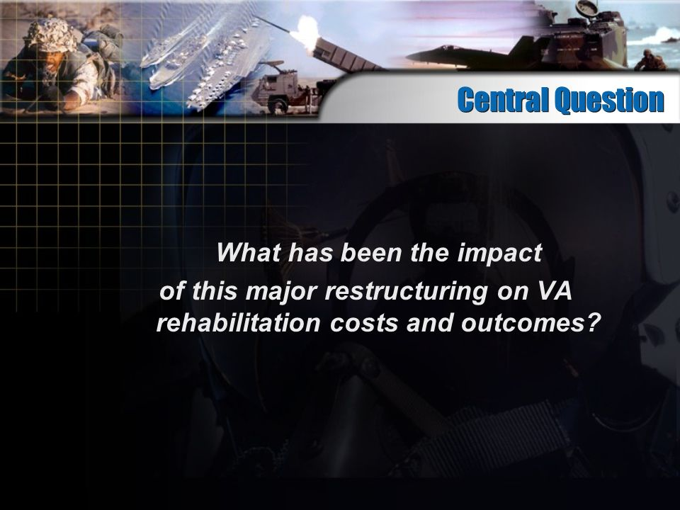 Central Question What has been the impact of this major restructuring on VA rehabilitation costs and outcomes