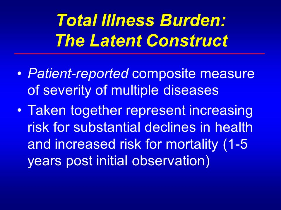 Total Illness Burden: The Latent Construct Patient-reported composite measure of severity of multiple diseases Taken together represent increasing risk for substantial declines in health and increased risk for mortality (1-5 years post initial observation)