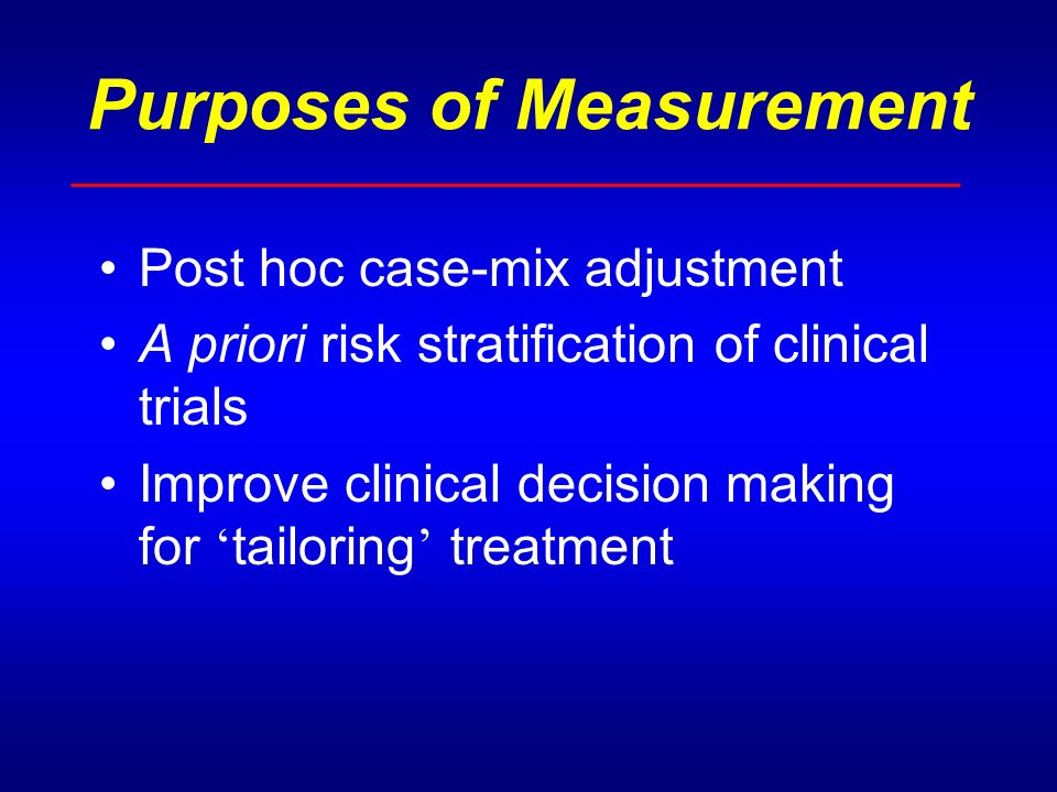 Purposes of Measurement Post hoc case-mix adjustment A priori risk stratification of clinical trials Improve clinical decision making for tailoring treatment