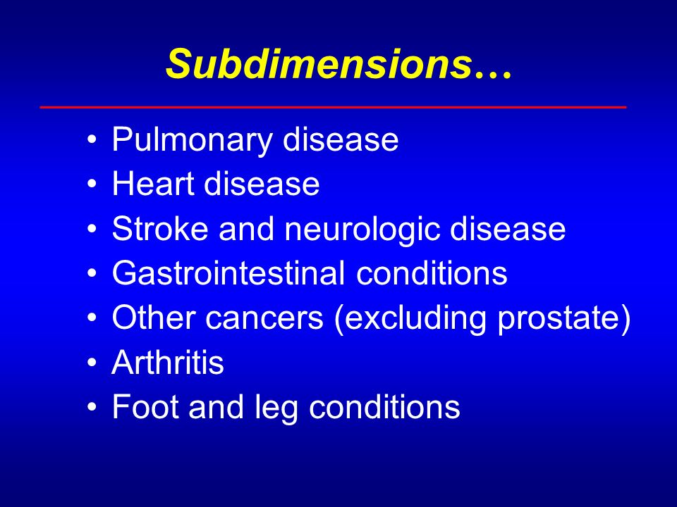 Subdimensions … Pulmonary disease Heart disease Stroke and neurologic disease Gastrointestinal conditions Other cancers (excluding prostate) Arthritis Foot and leg conditions