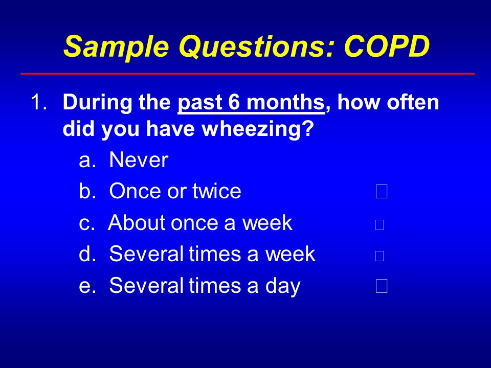 Sample Questions: COPD 1.During the past 6 months, how often did you have wheezing.