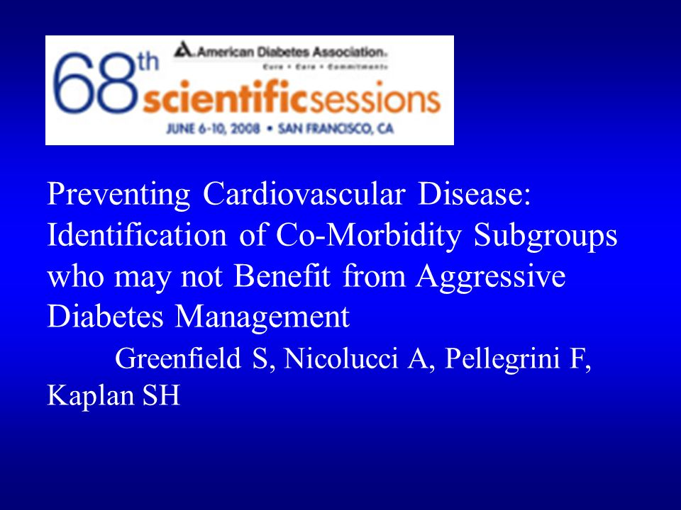 Preventing Cardiovascular Disease: Identification of Co-Morbidity Subgroups who may not Benefit from Aggressive Diabetes Management Greenfield S, Nicolucci A, Pellegrini F, Kaplan SH