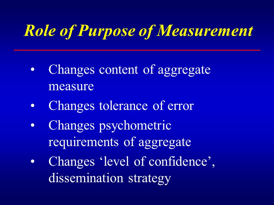 Role of Purpose of Measurement Changes content of aggregate measure Changes tolerance of error Changes psychometric requirements of aggregate Changes level of confidence, dissemination strategy