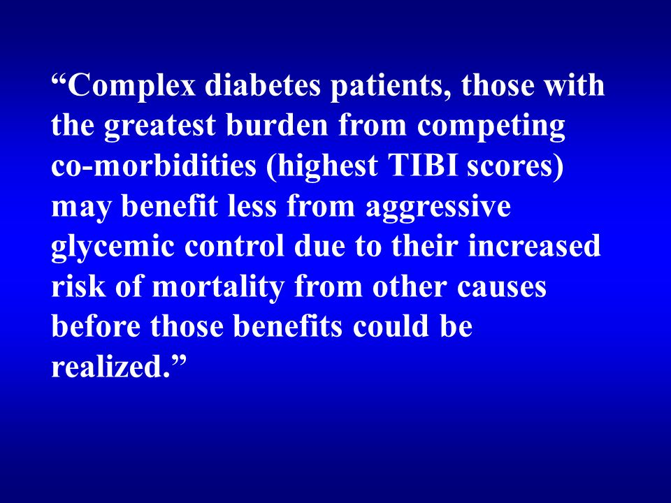 Complex diabetes patients, those with the greatest burden from competing co-morbidities (highest TIBI scores) may benefit less from aggressive glycemic control due to their increased risk of mortality from other causes before those benefits could be realized.