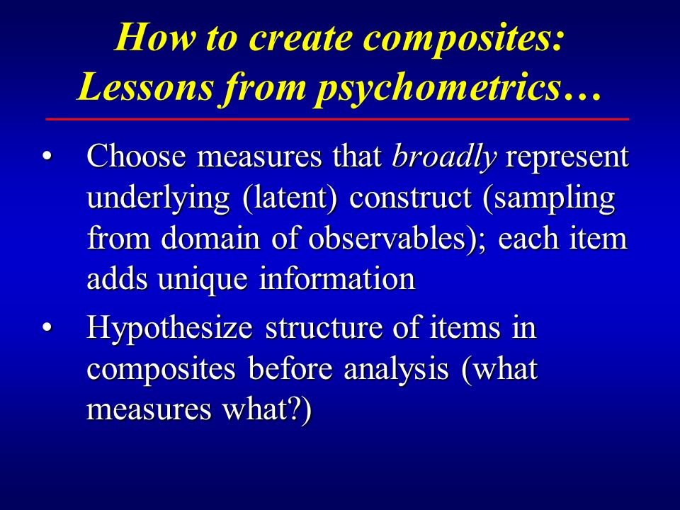 How to create composites: Lessons from psychometrics… Choose measures that broadly represent underlying (latent) construct (sampling from domain of observables); each item adds unique informationChoose measures that broadly represent underlying (latent) construct (sampling from domain of observables); each item adds unique information Hypothesize structure of items in composites before analysis (what measures what )Hypothesize structure of items in composites before analysis (what measures what )