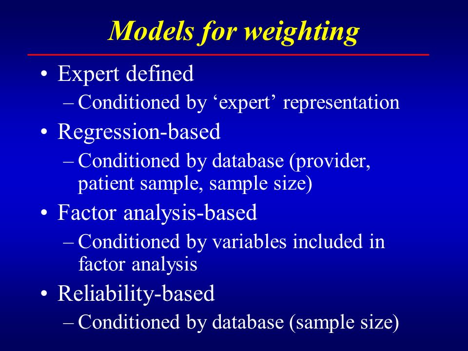 Models for weighting Expert defined –Conditioned by expert representation Regression-based –Conditioned by database (provider, patient sample, sample size) Factor analysis-based –Conditioned by variables included in factor analysis Reliability-based –Conditioned by database (sample size)