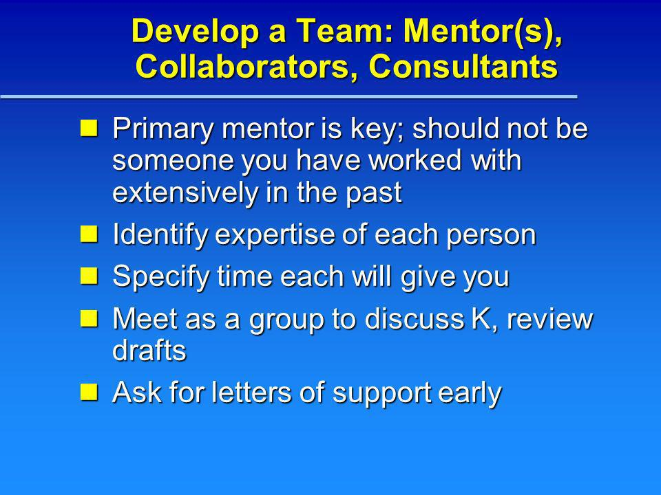 Develop a Team: Mentor(s), Collaborators, Consultants Primary mentor is key; should not be someone you have worked with extensively in the past Primar