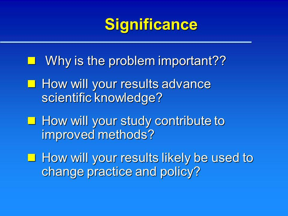 Significance Why is the problem important?? Why is the problem important?? How will your results advance scientific knowledge? How will your results a