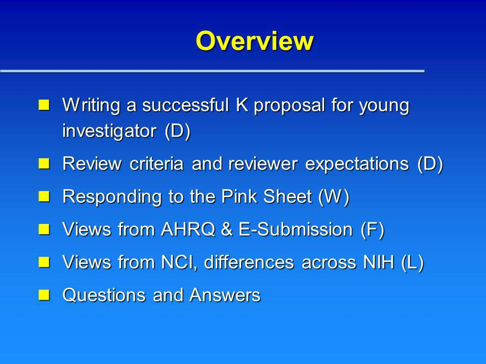 Overview Writing a successful K proposal for young investigator (D) Writing a successful K proposal for young investigator (D) Review criteria and reviewer expectations (D) Review criteria and reviewer expectations (D) Responding to the Pink Sheet (W) Responding to the Pink Sheet (W) Views from AHRQ & E-Submission (F) Views from AHRQ & E-Submission (F) Views from NCI, differences across NIH (L) Views from NCI, differences across NIH (L) Questions and Answers Questions and Answers