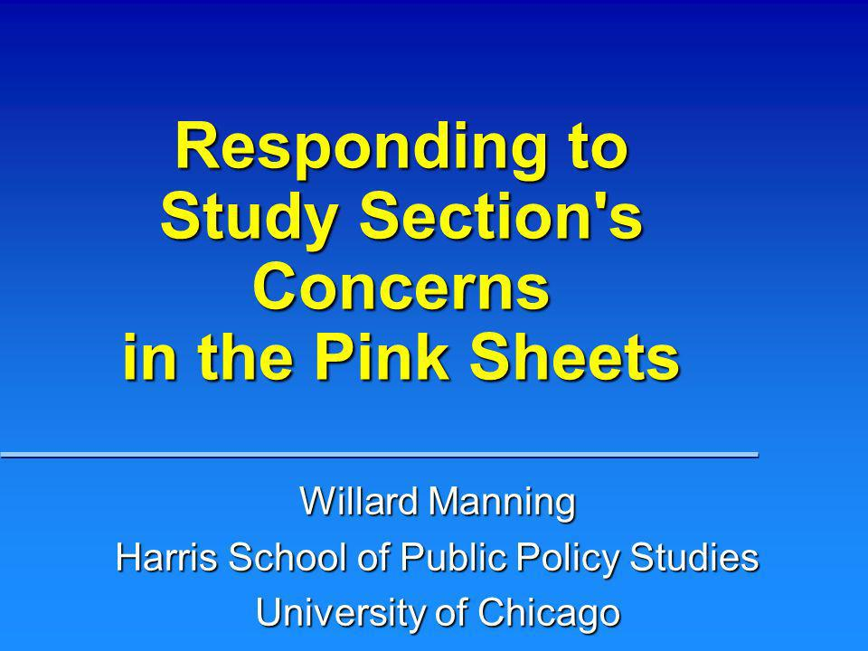 Responding to Study Section's Concerns in the Pink Sheets Willard Manning Harris School of Public Policy Studies University of Chicago