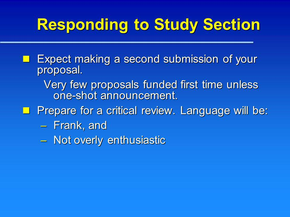 Responding to Study Section Expect making a second submission of your proposal. Expect making a second submission of your proposal. Very few proposals