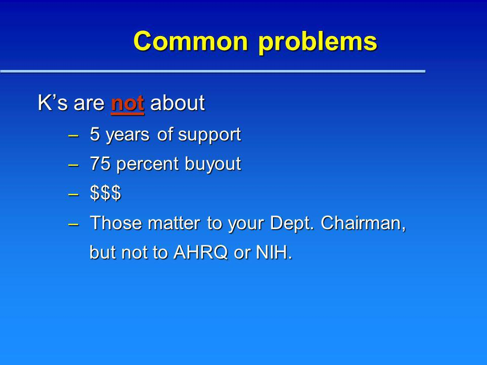 Common problems Ks are not about – 5 years of support – 75 percent buyout – $$$ – Those matter to your Dept. Chairman, but not to AHRQ or NIH. but not